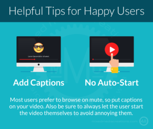 A lot of users prefer to browse on mute, so put captions on your video. Always let the user start the video themselves to avoid annoying them.